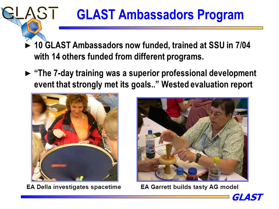 "GLAST GLAST Ambassadors Program ► 10 GLAST Ambassadors now funded, trained at SSU in 7/04 with 14 others funded from different programs. ► ""The 7-day"