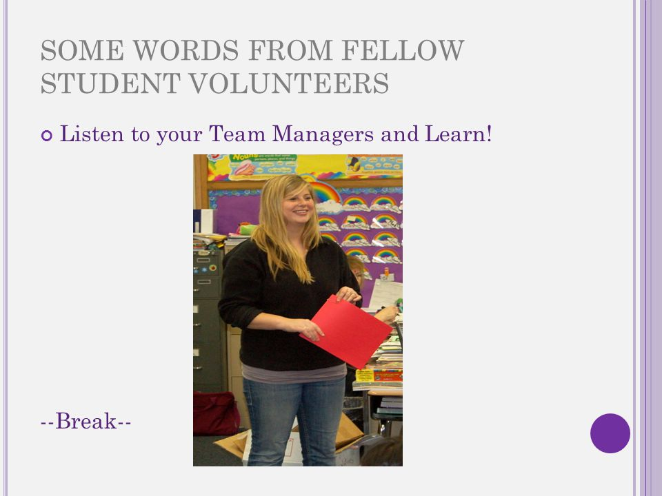 SOME WORDS FROM FELLOW STUDENT VOLUNTEERS Listen to your Team Managers and Learn! --Break--