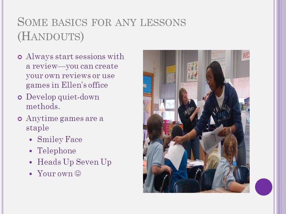 S OME BASICS FOR ANY LESSONS (H ANDOUTS ) Always start sessions with a review—you can create your own reviews or use games in Ellen's office Develop quiet-down methods.