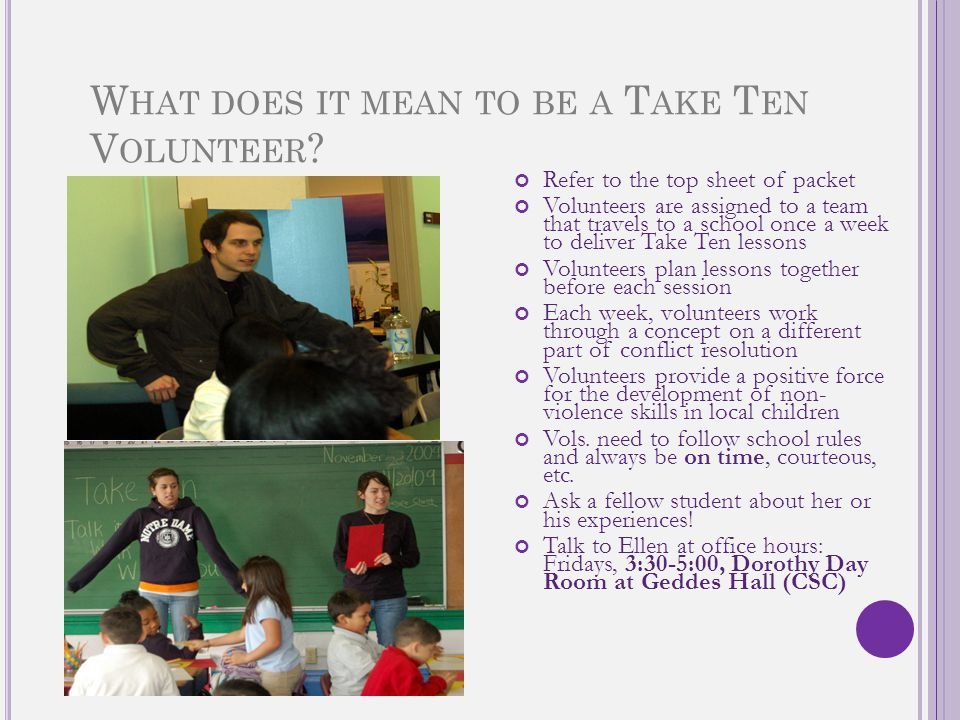 W HAT DOES IT MEAN TO BE A T AKE T EN V OLUNTEER ? Refer to the top sheet of packet Volunteers are assigned to a team that travels to a school once a