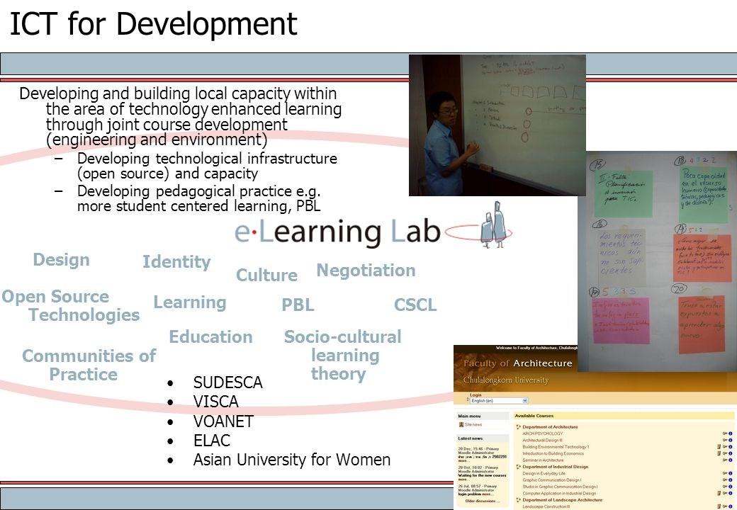 ICT for Development SUDESCA VISCA VOANET ELAC Asian University for Women Developing and building local capacity within the area of technology enhanced learning through joint course development (engineering and environment) –Developing technological infrastructure (open source) and capacity –Developing pedagogical practice e.g.