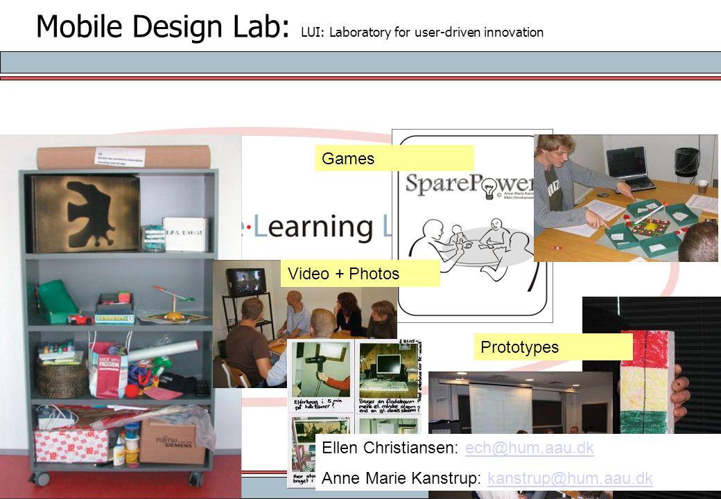 Mobile Design Lab: LUI: Laboratory for user-driven innovation Games Video + Photos Prototypes Ellen Christiansen: ech@hum.aau.dkech@hum.aau.dk Anne Ma