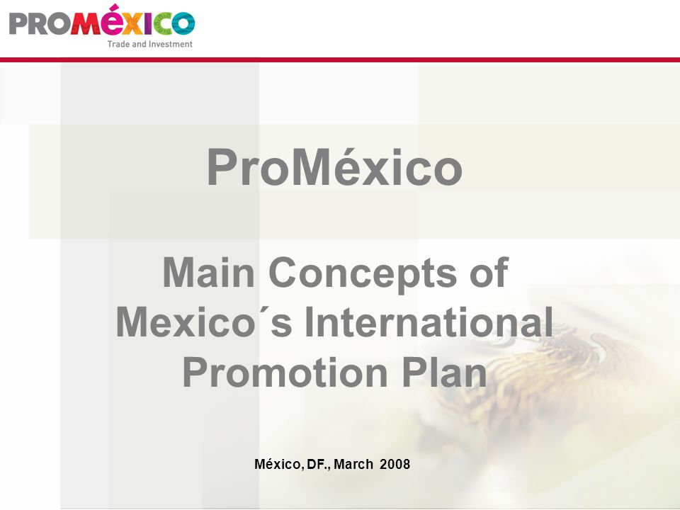 ProMéxico Main Concepts of Mexico´s International Promotion Plan México, DF., March 2008