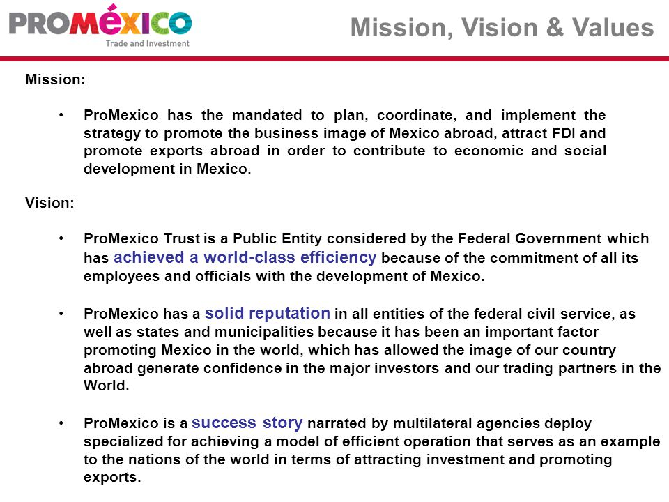 Mission: ProMexico has the mandated to plan, coordinate, and implement the strategy to promote the business image of Mexico abroad, attract FDI and promote exports abroad in order to contribute to economic and social development in Mexico.