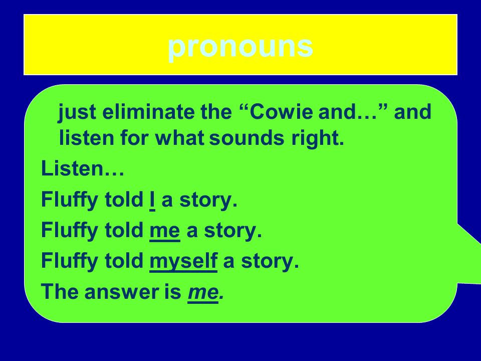"""pronouns just eliminate the """"Cowie and…"""" and listen for what sounds right. Listen… Fluffy told I a story. Fluffy told me a story. Fluffy told myself a"""