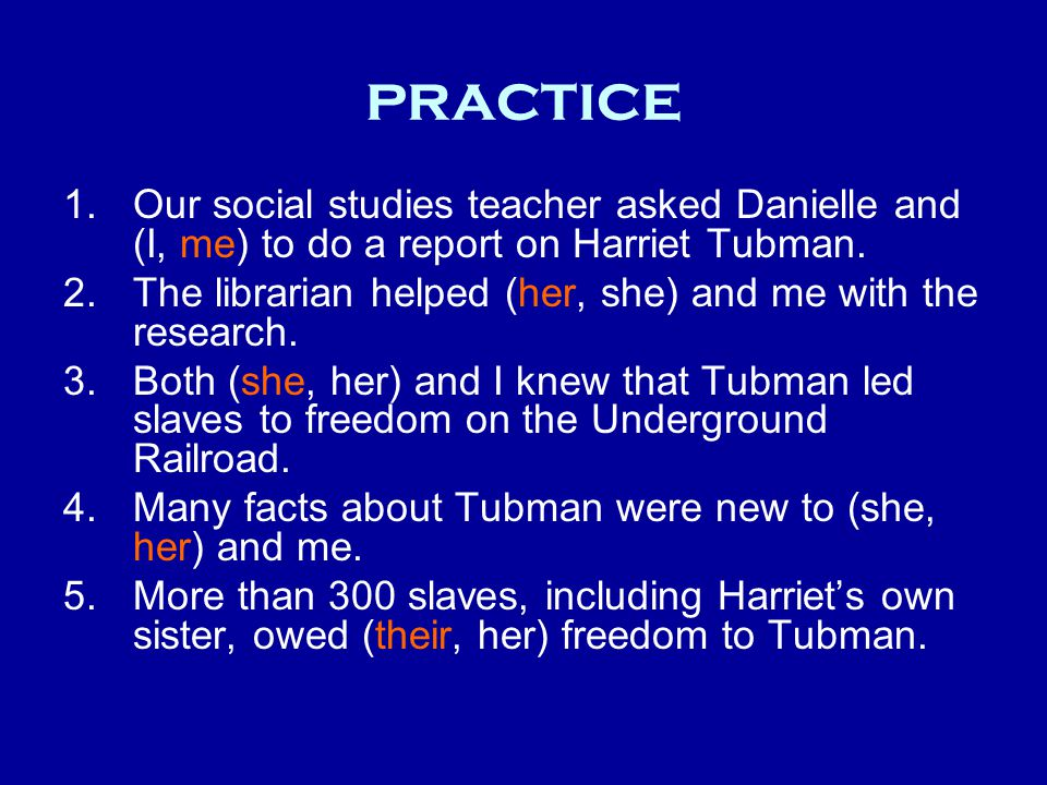 practice 1.Our social studies teacher asked Danielle and (I, me) to do a report on Harriet Tubman.
