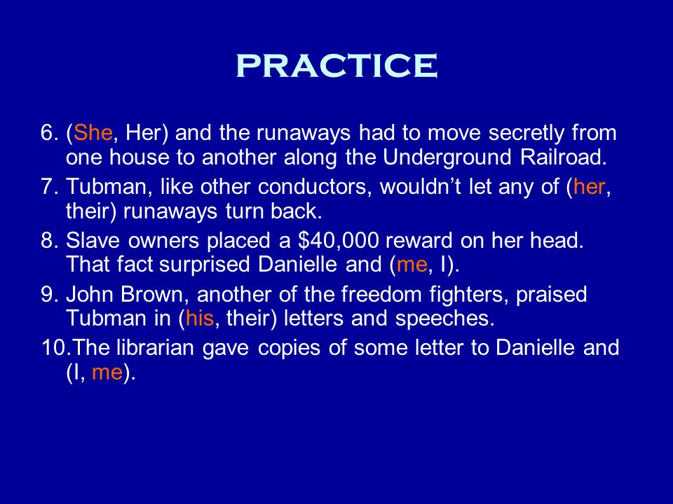practice 6.(She, Her) and the runaways had to move secretly from one house to another along the Underground Railroad. 7.Tubman, like other conductors,