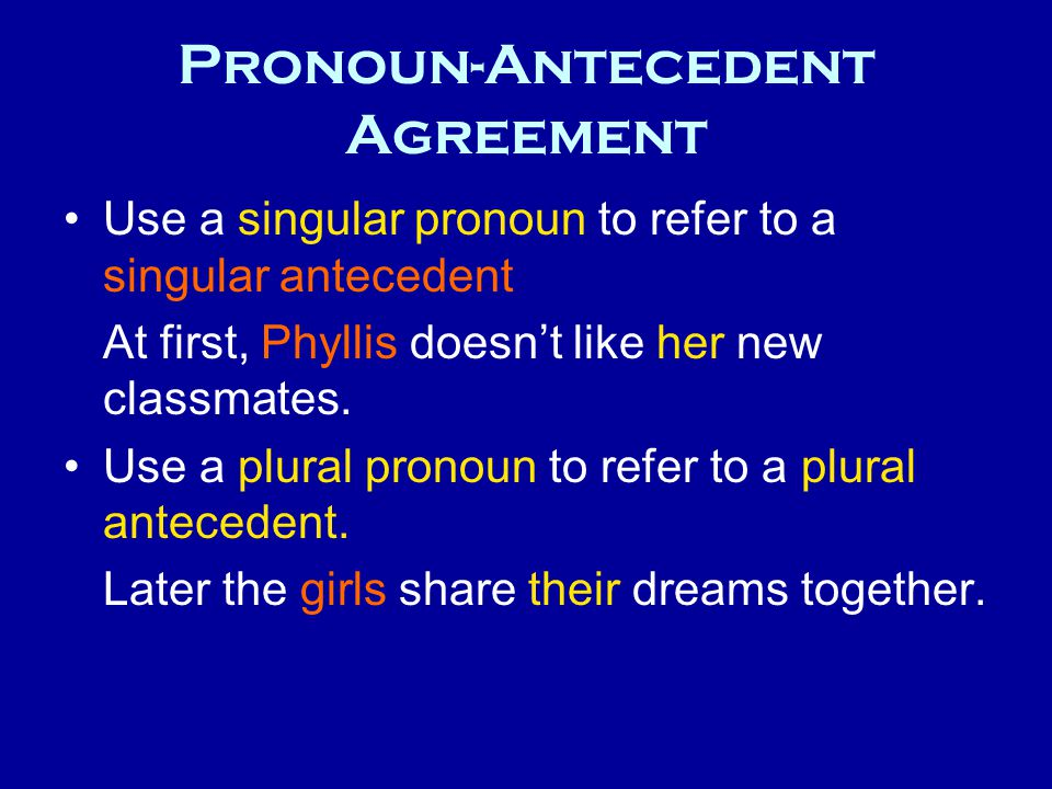 Pronoun-Antecedent Agreement Use a singular pronoun to refer to a singular antecedent At first, Phyllis doesn't like her new classmates. Use a plural
