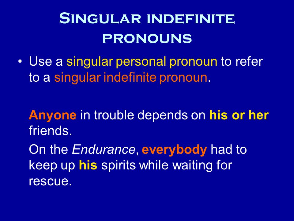 Singular indefinite pronouns Use a singular personal pronoun to refer to a singular indefinite pronoun. Anyone in trouble depends on his or her friend
