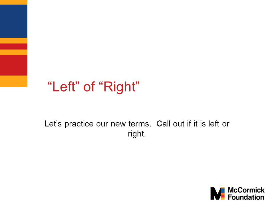 Left of Right Let's practice our new terms. Call out if it is left or right.