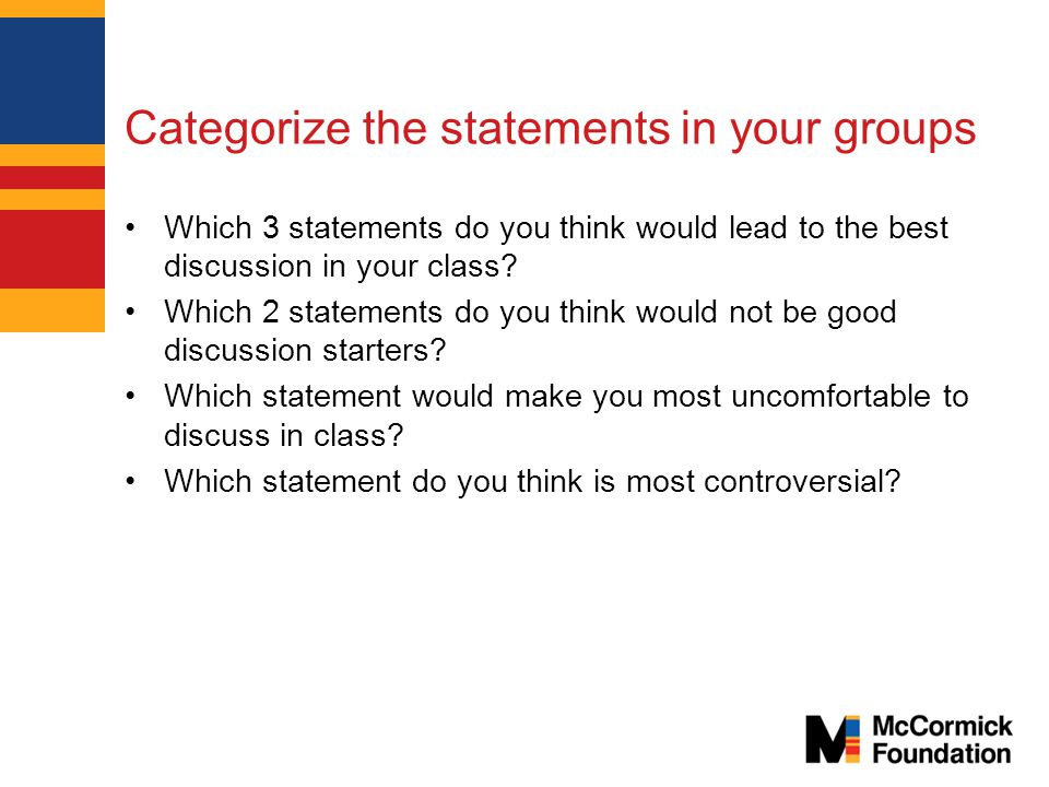 Categorize the statements in your groups Which 3 statements do you think would lead to the best discussion in your class.
