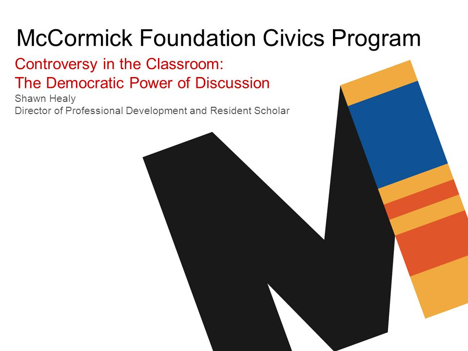 McCormick Foundation Civics Program Controversy in the Classroom: The Democratic Power of Discussion Shawn Healy Director of Professional Development and Resident Scholar