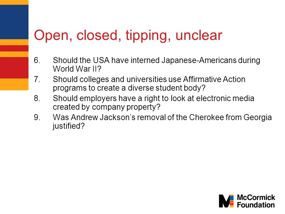 Open, closed, tipping, unclear 6.Should the USA have interned Japanese-Americans during World War II.