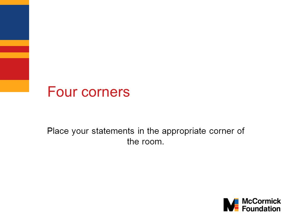 Four corners Place your statements in the appropriate corner of the room.
