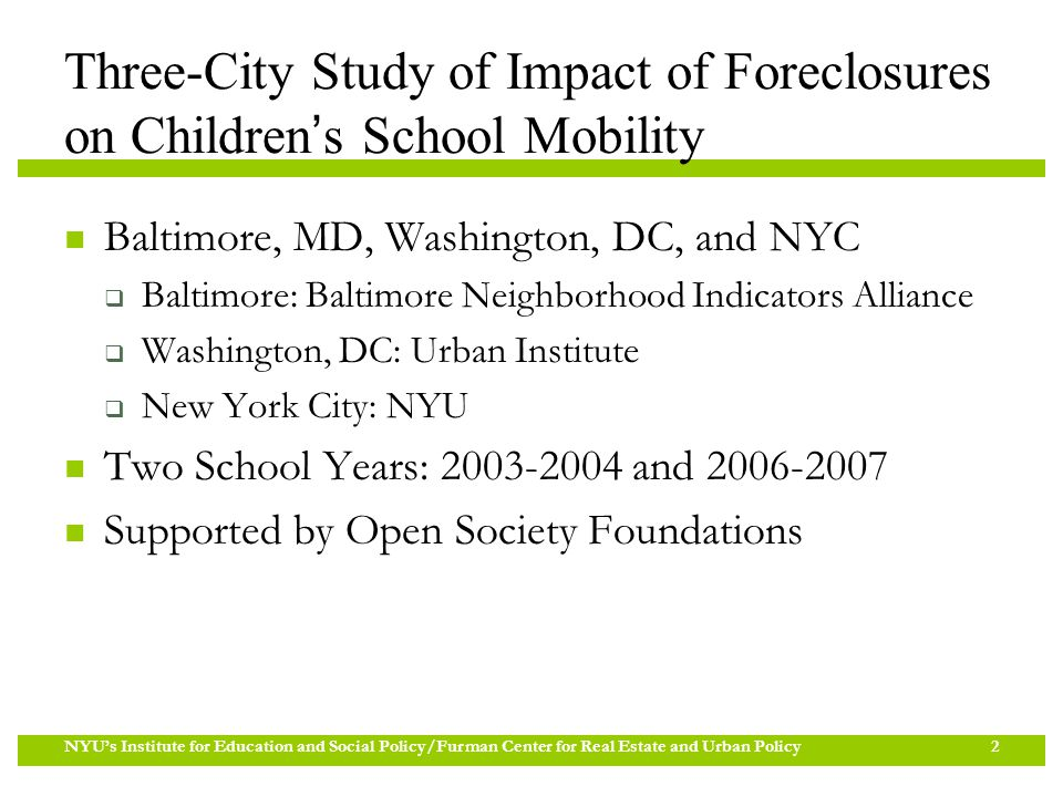 Three-City Study of Impact of Foreclosures on Children's School Mobility Baltimore, MD, Washington, DC, and NYC  Baltimore: Baltimore Neighborhood Indicators Alliance  Washington, DC: Urban Institute  New York City: NYU Two School Years: 2003-2004 and 2006-2007 Supported by Open Society Foundations NYU's Institute for Education and Social Policy/Furman Center for Real Estate and Urban Policy 2