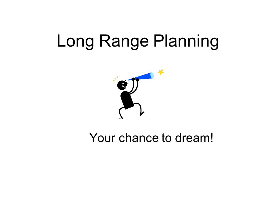 Long Range Planning Your chance to dream!