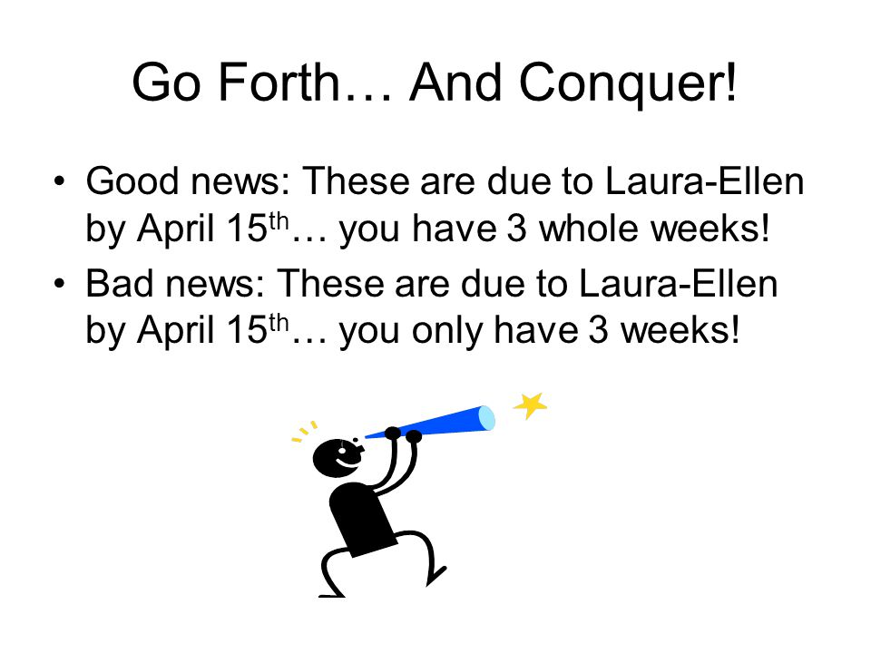 Go Forth… And Conquer! Good news: These are due to Laura-Ellen by April 15 th … you have 3 whole weeks! Bad news: These are due to Laura-Ellen by Apri