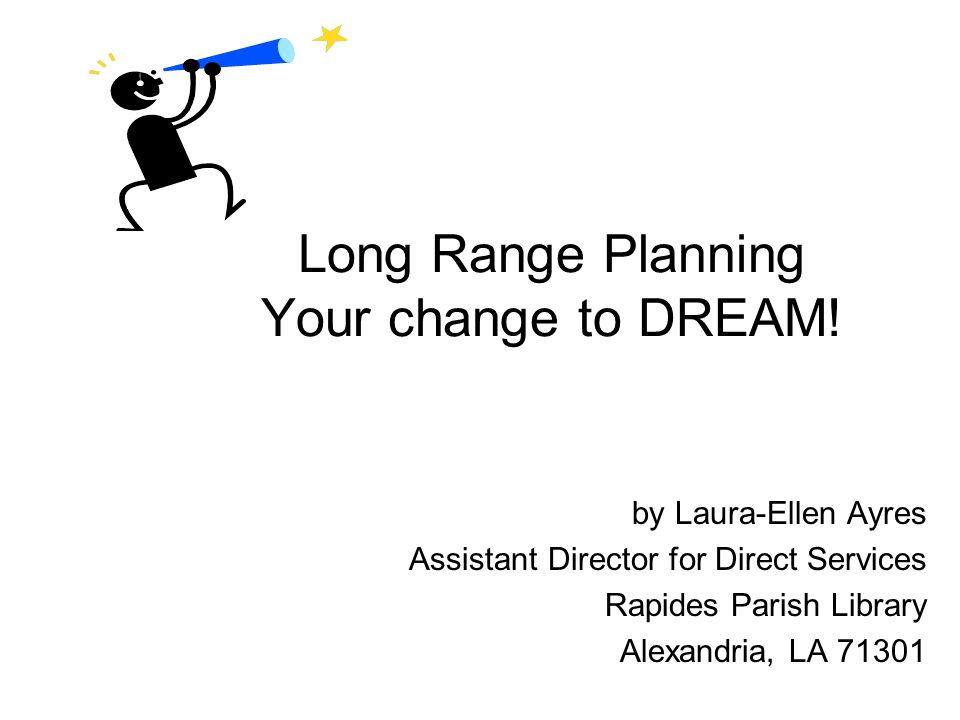 Long Range Planning Your change to DREAM! by Laura-Ellen Ayres Assistant Director for Direct Services Rapides Parish Library Alexandria, LA 71301