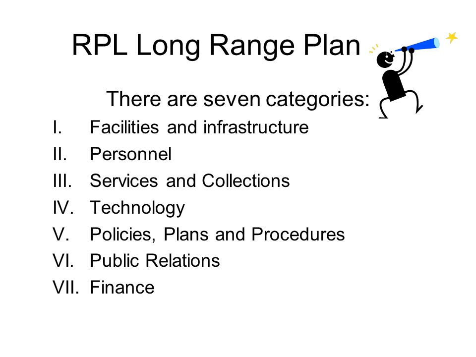 RPL Long Range Plan There are seven categories: I.Facilities and infrastructure II.Personnel III.Services and Collections IV.Technology V.Policies, Pl
