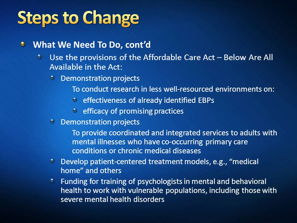 What We Need To Do, cont'd Use the provisions of the Affordable Care Act – Below Are All Available in the Act: Demonstration projects To conduct research in less well-resourced environments on: effectiveness of already identified EBPs efficacy of promising practices Demonstration projects To provide coordinated and integrated services to adults with mental illnesses who have co-occurring primary care conditions or chronic medical diseases Develop patient-centered treatment models, e.g., medical home and others Funding for training of psychologists in mental and behavioral health to work with vulnerable populations, including those with severe mental health disorders
