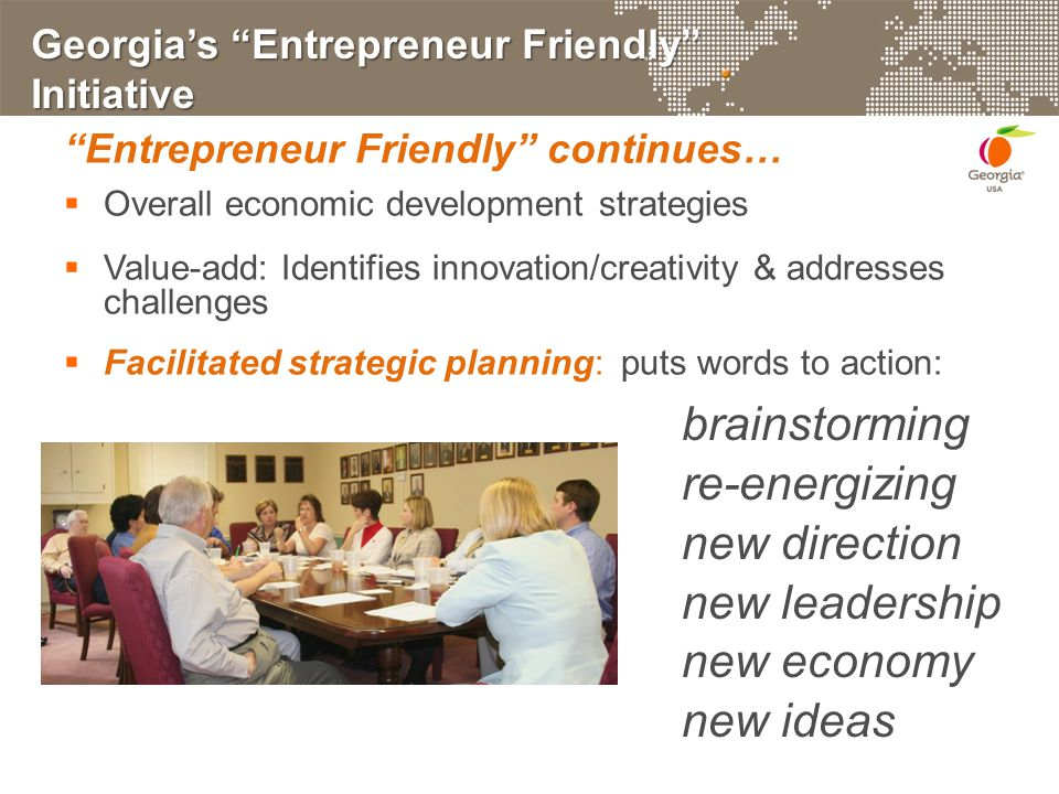 Georgia's Entrepreneur Friendly Initiative Entrepreneur Friendly continues…  Overall economic development strategies  Value-add: Identifies innovation/creativity & addresses challenges  Facilitated strategic planning: puts words to action: brainstorming re-energizing new direction new leadership new economy new ideas