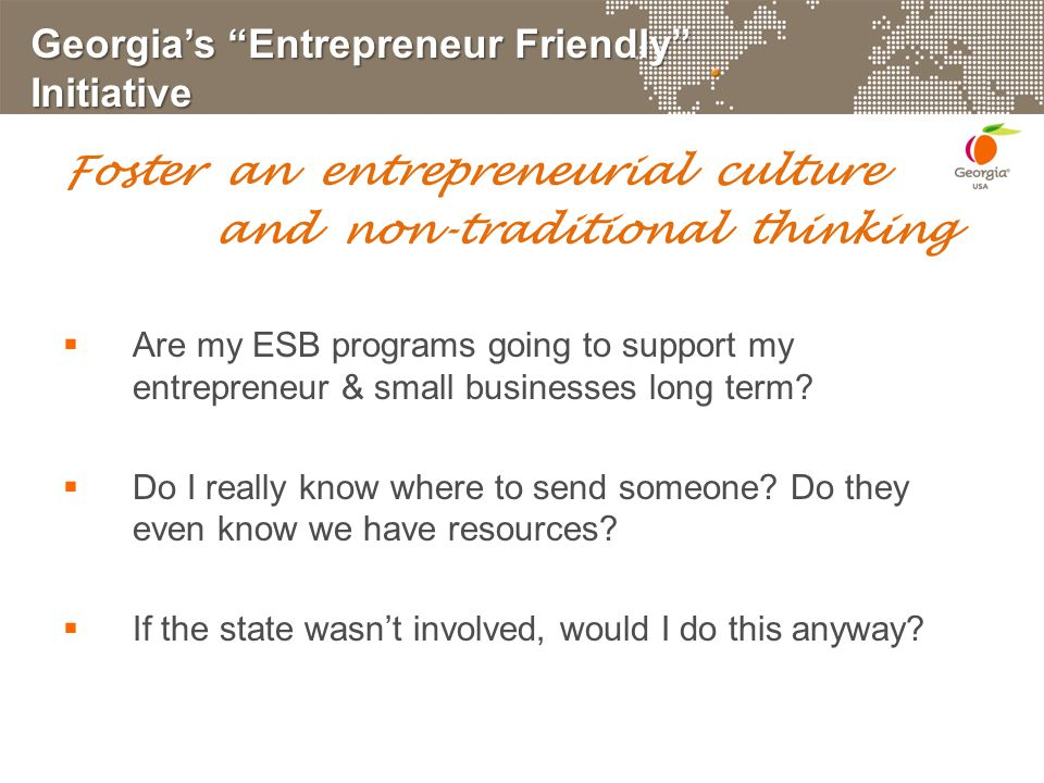 Georgia's Entrepreneur Friendly Initiative Foster an entrepreneurial culture and non-traditional thinking  Are my ESB programs going to support my entrepreneur & small businesses long term.