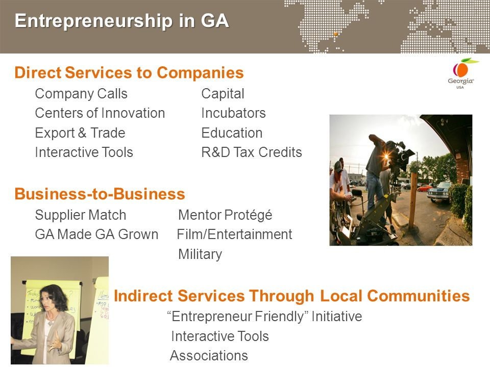 Entrepreneurship in GA Direct Services to Companies Company CallsCapital Centers of InnovationIncubators Export & Trade Education Interactive Tools R&D Tax Credits Business-to-Business Supplier Match Mentor Protégé GA Made GA Grown Film/Entertainment Military Indirect Services Through Local Communities Entrepreneur Friendly Initiative Interactive Tools Associations