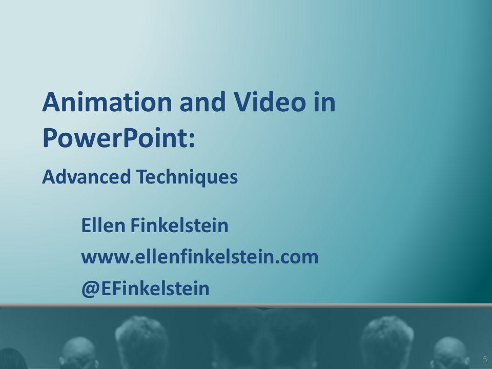 Animation and Video in PowerPoint: Advanced Techniques Ellen Finkelstein www.ellenfinkelstein.com @EFinkelstein 5