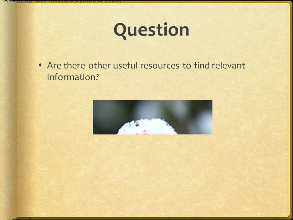 Question  Are there other useful resources to find relevant information.