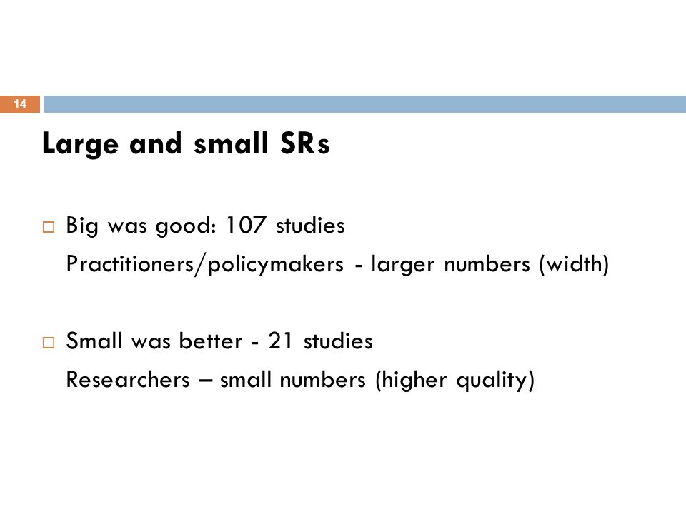 Large and small SRs  Big was good: 107 studies Practitioners/policymakers - larger numbers (width)  Small was better - 21 studies Researchers – smal