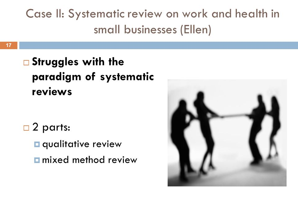 Case II: Systematic review on work and health in small businesses (Ellen)  Struggles with the paradigm of systematic reviews  2 parts:  qualitative review  mixed method review 17