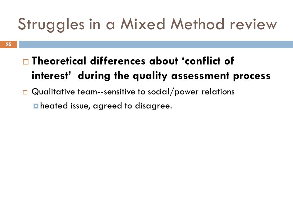 Struggles in a Mixed Method review  Theoretical differences about 'conflict of interest' during the quality assessment process  Qualitative team--sensitive to social/power relations  heated issue, agreed to disagree.