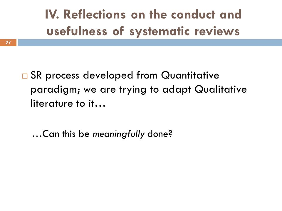 IV. Reflections on the conduct and usefulness of systematic reviews  SR process developed from Quantitative paradigm; we are trying to adapt Qualitat