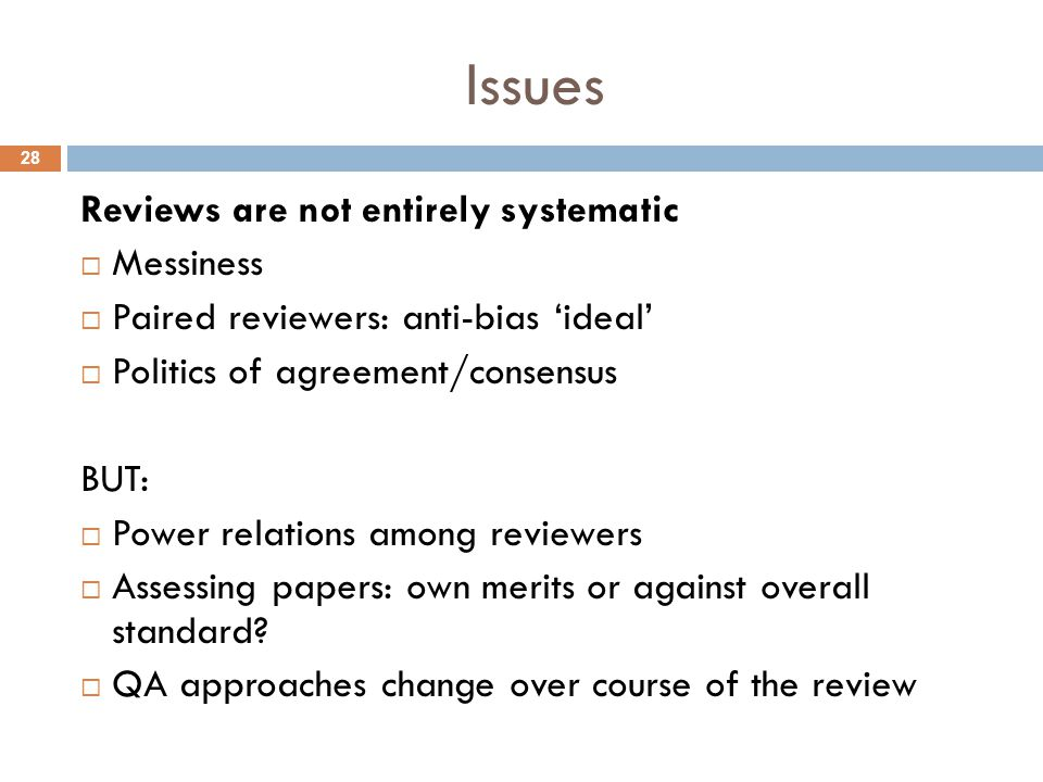 Issues Reviews are not entirely systematic  Messiness  Paired reviewers: anti-bias 'ideal'  Politics of agreement/consensus BUT:  Power relations among reviewers  Assessing papers: own merits or against overall standard.