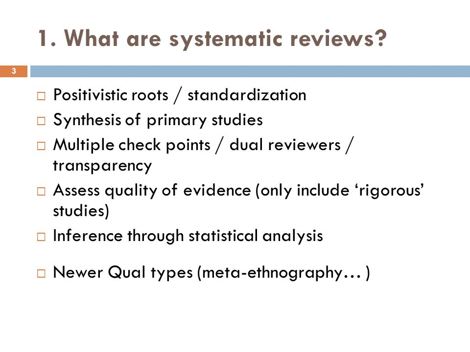 1. What are systematic reviews?  Positivistic roots / standardization  Synthesis of primary studies  Multiple check points / dual reviewers / trans