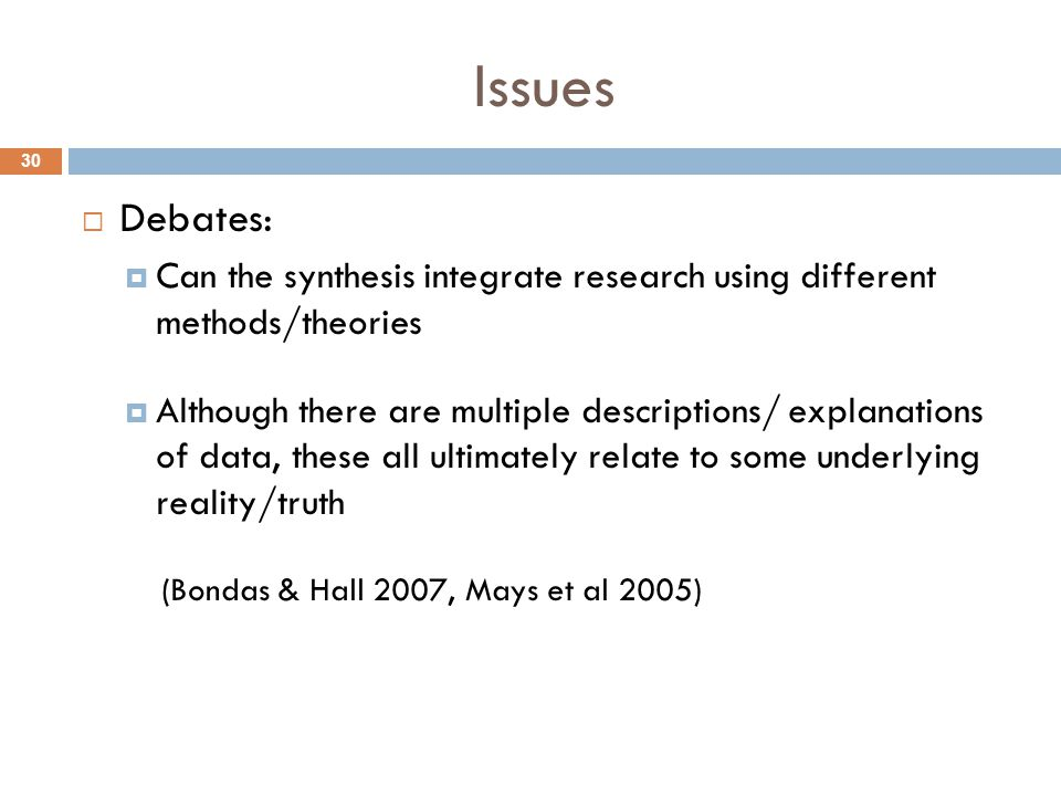 Issues  Debates:  Can the synthesis integrate research using different methods/theories  Although there are multiple descriptions/ explanations of