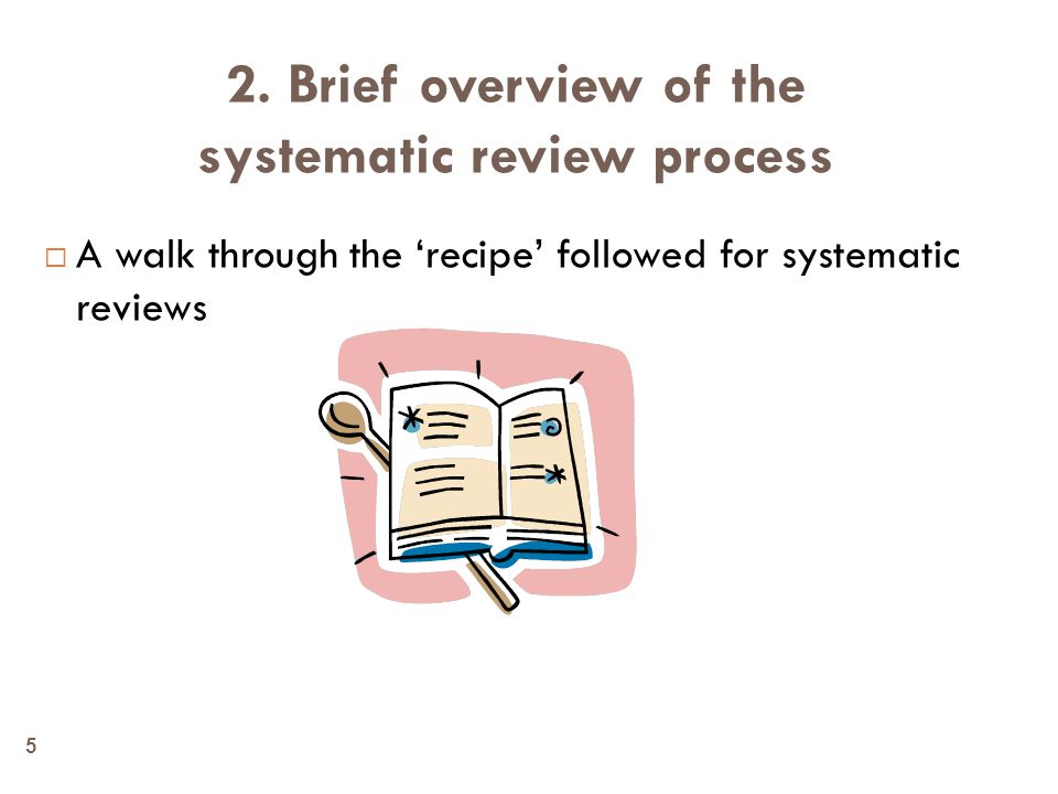 2. Brief overview of the systematic review process  A walk through the 'recipe' followed for systematic reviews 5