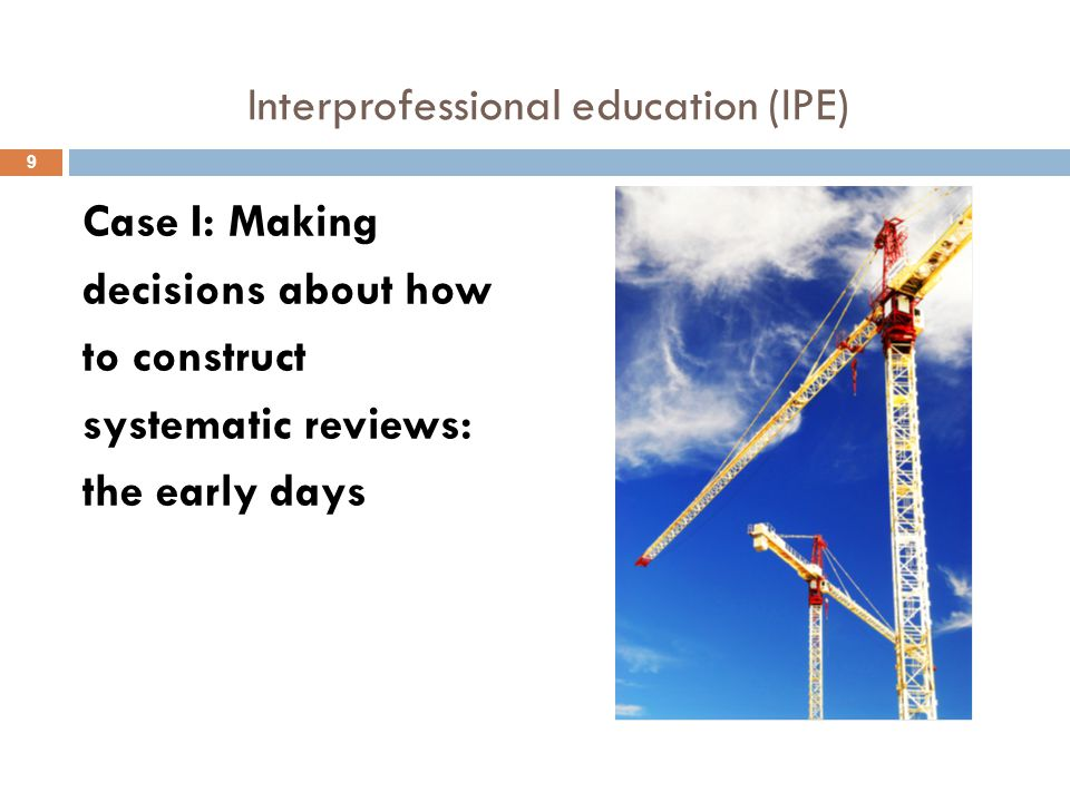 Interprofessional education (IPE) Case I: Making decisions about how to construct systematic reviews: the early days 9
