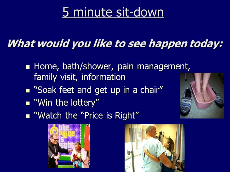 5 minute sit-down What would you like to see happen today: 5 minute sit-down What would you like to see happen today: Home, bath/shower, pain manageme