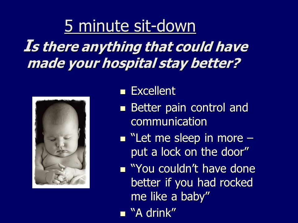 5 minute sit-down I s there anything that could have made your hospital stay better? 5 minute sit-down I s there anything that could have made your ho