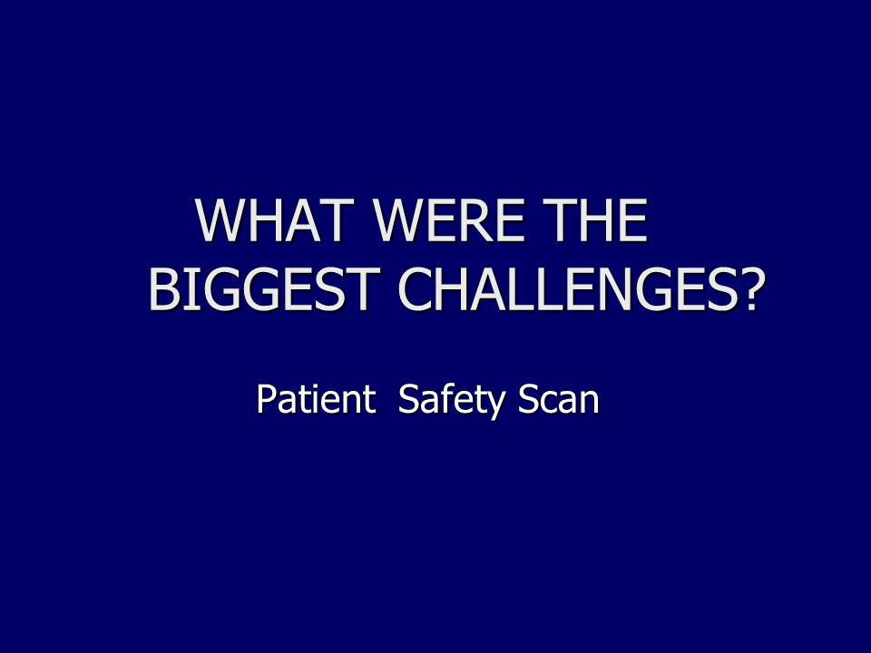 WHAT WERE THE BIGGEST CHALLENGES? WHAT WERE THE BIGGEST CHALLENGES? Patient Safety Scan Patient Safety Scan