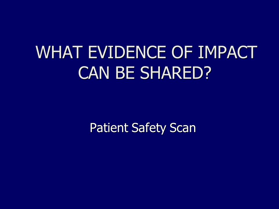 WHAT EVIDENCE OF IMPACT CAN BE SHARED? Patient Safety Scan Patient Safety Scan