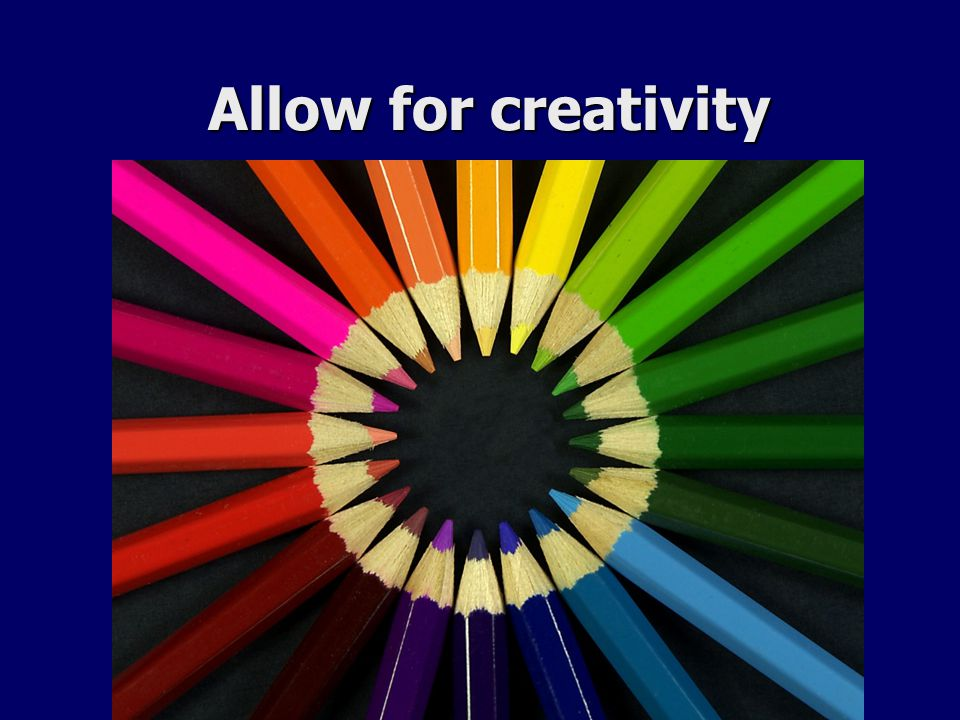 Allow for creativity Allow for creativity