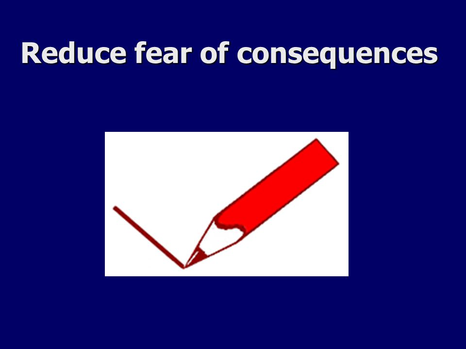 Reduce fear of consequences
