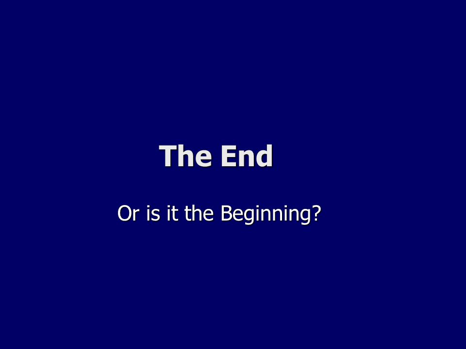 The End The End Or is it the Beginning? Or is it the Beginning?