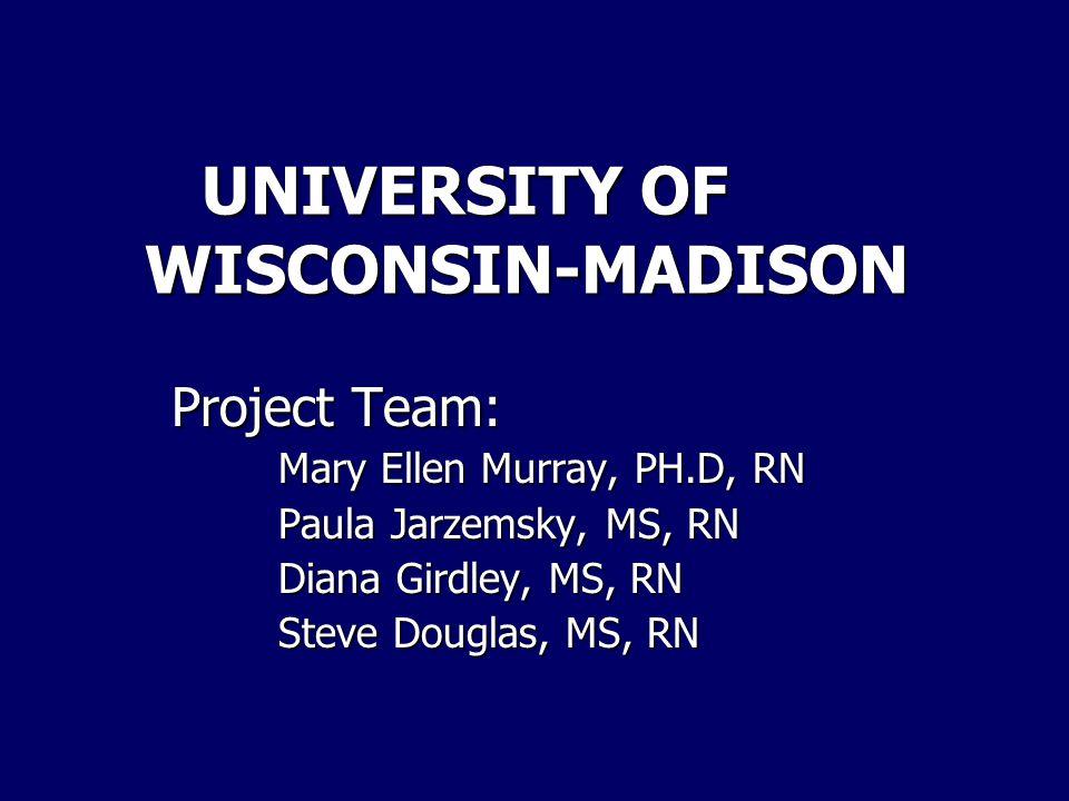 UNIVERSITY OF WISCONSIN-MADISON UNIVERSITY OF WISCONSIN-MADISON Project Team: Mary Ellen Murray, PH.D, RN Paula Jarzemsky, MS, RN Diana Girdley, MS, R