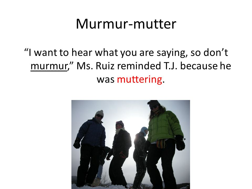 "Murmur-mutter ""I want to hear what you are saying, so don't murmur,"" Ms. Ruiz reminded T.J. because he was muttering."