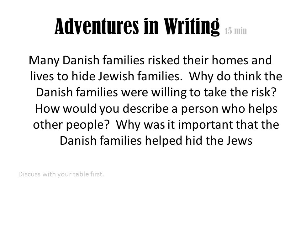 Adventures in Writing 15 min Many Danish families risked their homes and lives to hide Jewish families. Why do think the Danish families were willing
