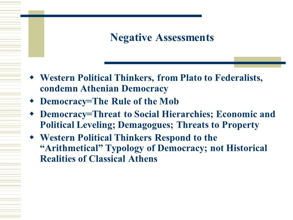 Negative Assessments  Western Political Thinkers, from Plato to Federalists, condemn Athenian Democracy  Democracy=The Rule of the Mob  Democracy=T