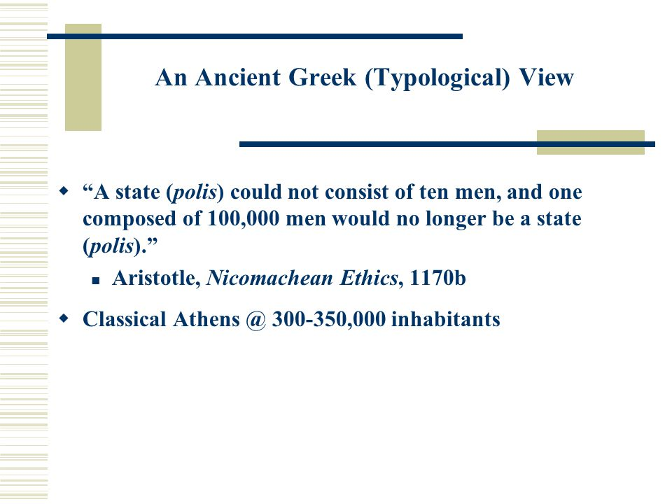 "An Ancient Greek (Typological) View  ""A state (polis) could not consist of ten men, and one composed of 100,000 men would no longer be a state (polis"